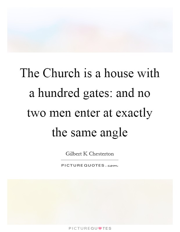 The Church is a house with a hundred gates: and no two men enter at exactly the same angle Picture Quote #1