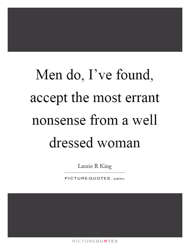 Men do, I've found, accept the most errant nonsense from a well dressed woman Picture Quote #1