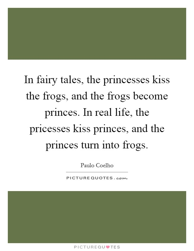 In fairy tales, the princesses kiss the frogs, and the frogs become princes. In real life, the pricesses kiss princes, and the princes turn into frogs Picture Quote #1