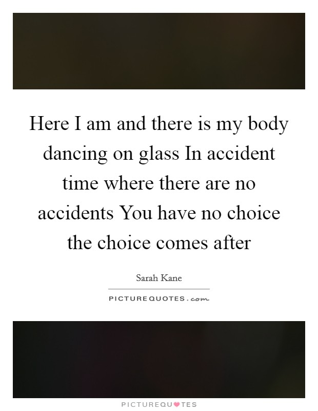 Here I am and there is my body dancing on glass In accident time where there are no accidents You have no choice the choice comes after Picture Quote #1