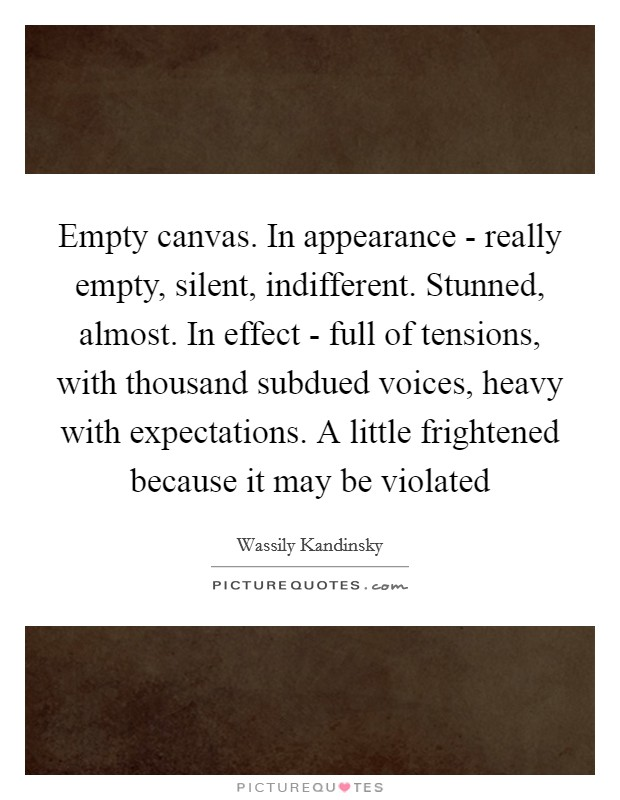 Empty canvas. In appearance - really empty, silent, indifferent. Stunned, almost. In effect - full of tensions, with thousand subdued voices, heavy with expectations. A little frightened because it may be violated Picture Quote #1