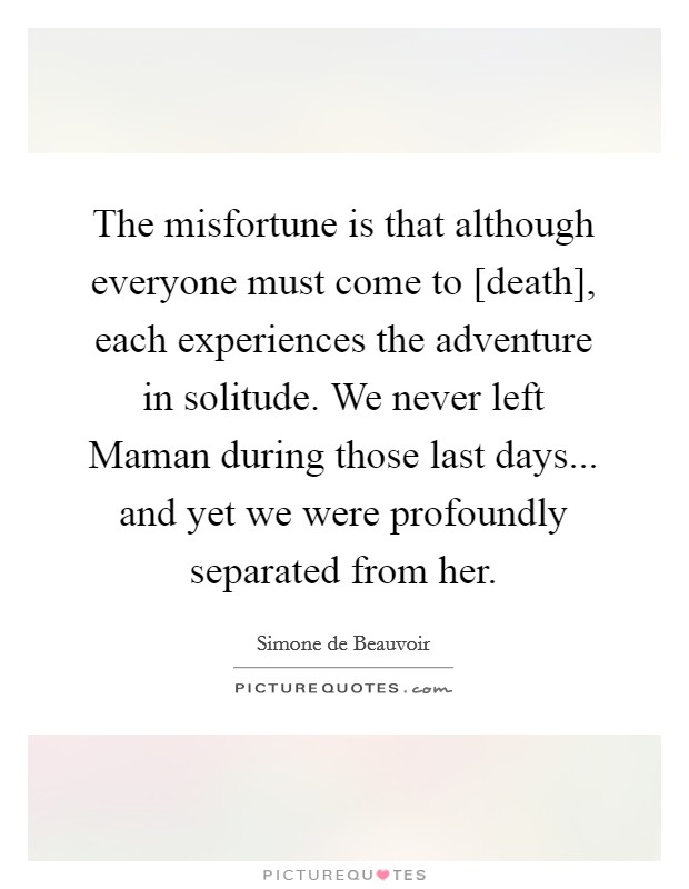 The misfortune is that although everyone must come to [death], each experiences the adventure in solitude. We never left Maman during those last days... and yet we were profoundly separated from her Picture Quote #1