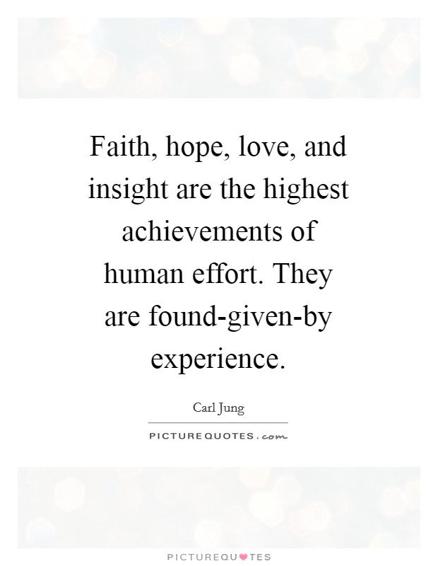 Faith, hope, love, and insight are the highest achievements of human effort. They are found-given-by experience Picture Quote #1