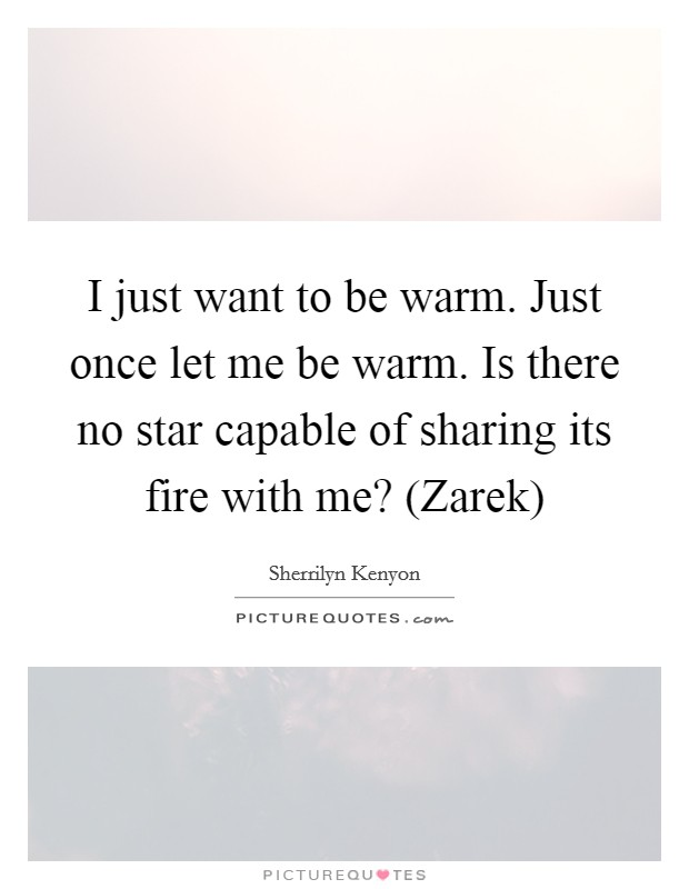 I just want to be warm. Just once let me be warm. Is there no star capable of sharing its fire with me? (Zarek) Picture Quote #1