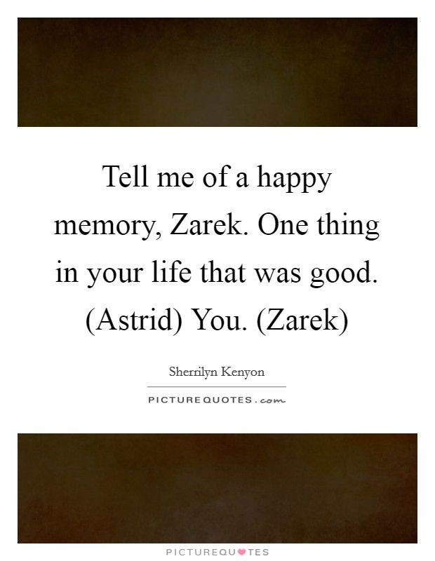 Tell me of a happy memory, Zarek. One thing in your life that was good. (Astrid) You. (Zarek) Picture Quote #1