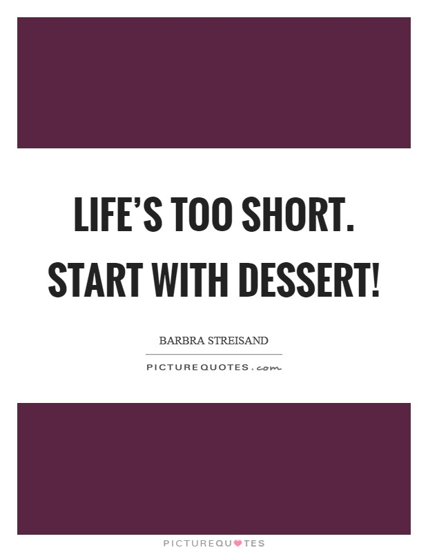 Life's too short. Start with Dessert! Picture Quote #1