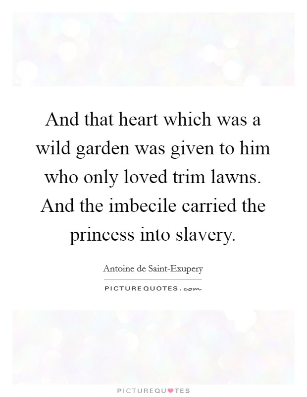 And that heart which was a wild garden was given to him who only loved trim lawns. And the imbecile carried the princess into slavery Picture Quote #1