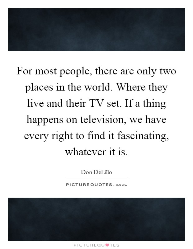 For most people, there are only two places in the world. Where they live and their TV set. If a thing happens on television, we have every right to find it fascinating, whatever it is Picture Quote #1