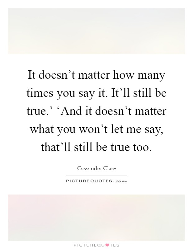 It doesn't matter how many times you say it. It'll still be true.' 'And it doesn't matter what you won't let me say, that'll still be true too Picture Quote #1