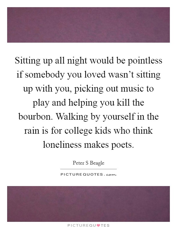 Sitting up all night would be pointless if somebody you loved wasn't sitting up with you, picking out music to play and helping you kill the bourbon. Walking by yourself in the rain is for college kids who think loneliness makes poets Picture Quote #1