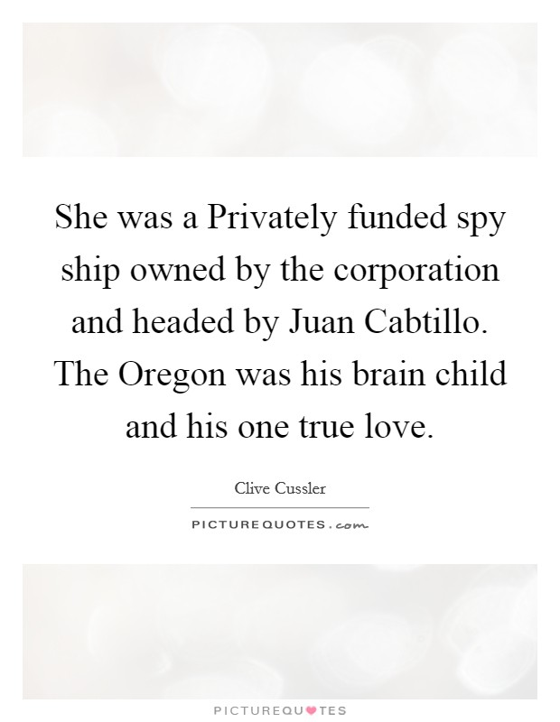 She was a Privately funded spy ship owned by the corporation and headed by Juan Cabtillo. The Oregon was his brain child and his one true love Picture Quote #1