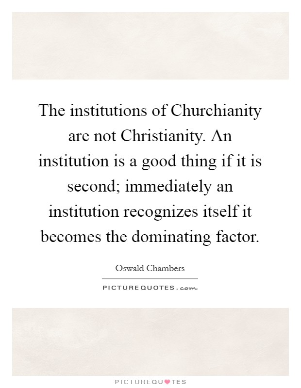 The institutions of Churchianity are not Christianity. An institution is a good thing if it is second; immediately an institution recognizes itself it becomes the dominating factor Picture Quote #1