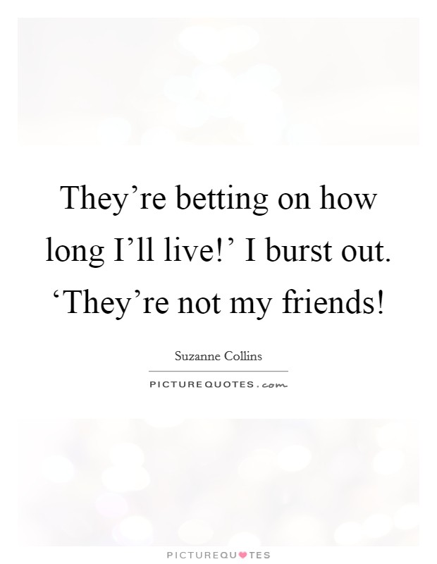 They're betting on how long I'll live!' I burst out. 'They're not my friends! Picture Quote #1