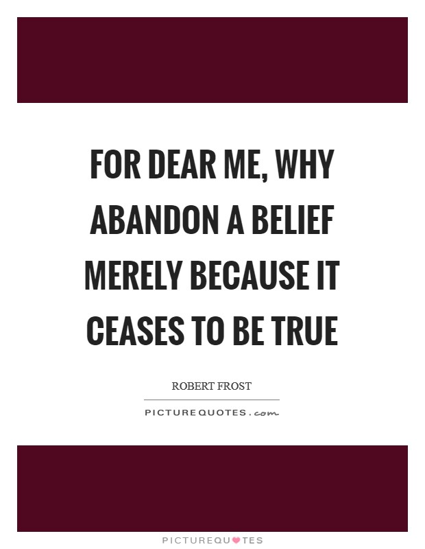For dear me, why abandon a belief Merely because it ceases to be true Picture Quote #1