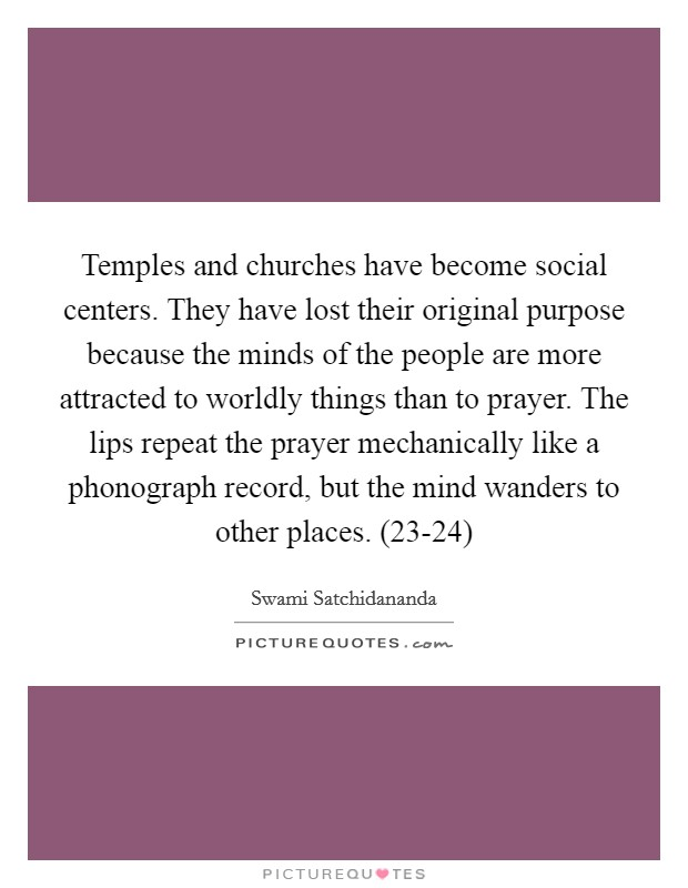 Temples and churches have become social centers. They have lost their original purpose because the minds of the people are more attracted to worldly things than to prayer. The lips repeat the prayer mechanically like a phonograph record, but the mind wanders to other places. (23-24) Picture Quote #1
