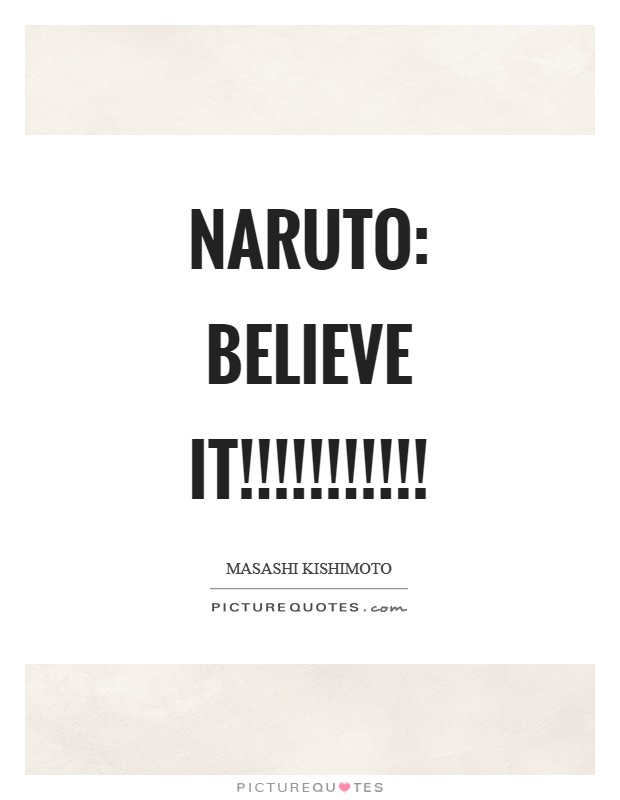 Naruto: BELIEVE IT!!!!!!!!!!! Picture Quote #1