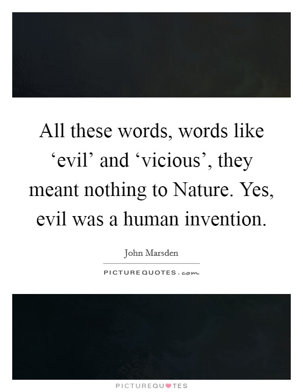 All these words, words like 'evil' and 'vicious', they meant nothing to Nature. Yes, evil was a human invention Picture Quote #1