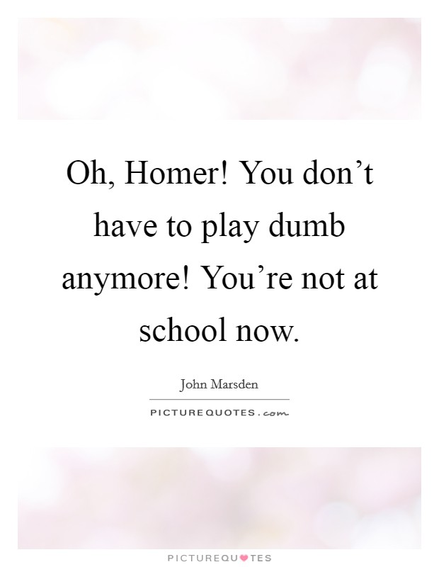 Oh, Homer! You don't have to play dumb anymore! You're not at school now Picture Quote #1