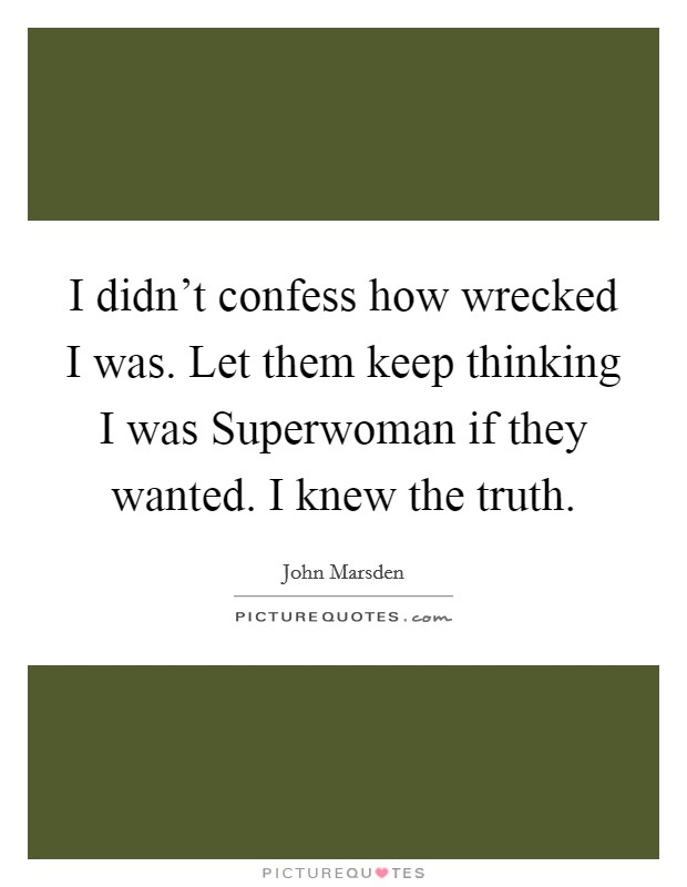 I didn't confess how wrecked I was. Let them keep thinking I was Superwoman if they wanted. I knew the truth Picture Quote #1