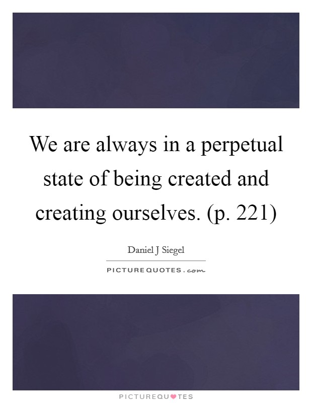 We are always in a perpetual state of being created and creating ourselves. (p. 221) Picture Quote #1