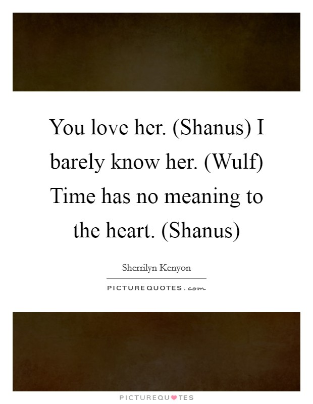 You love her. (Shanus) I barely know her. (Wulf) Time has no meaning to the heart. (Shanus) Picture Quote #1