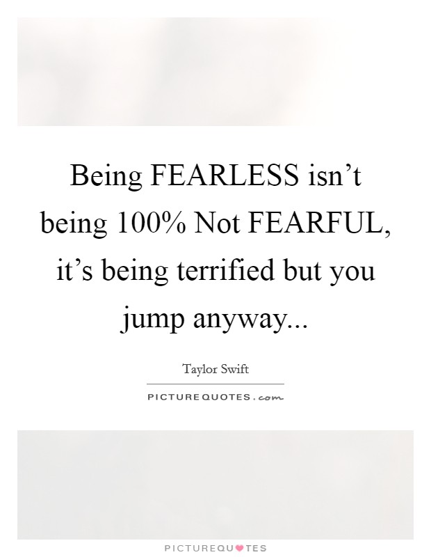 Being FEARLESS isn't being 100% Not FEARFUL, it's being terrified but you jump anyway Picture Quote #1