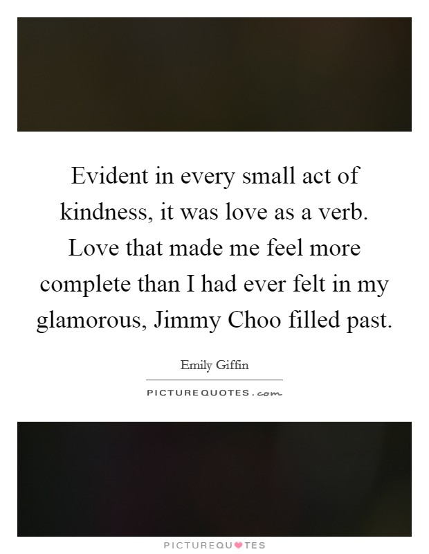 Evident in every small act of kindness, it was love as a verb. Love that made me feel more complete than I had ever felt in my glamorous, Jimmy Choo filled past Picture Quote #1
