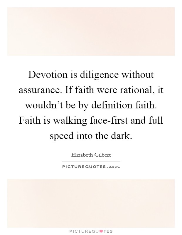 Devotion is diligence without assurance. If faith were rational ...