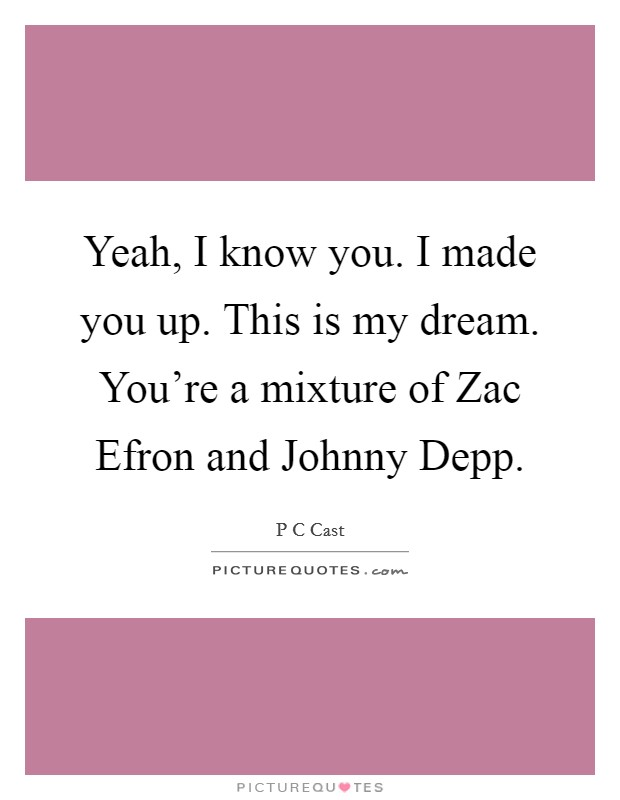 Yeah, I know you. I made you up. This is my dream. You're a mixture of Zac Efron and Johnny Depp Picture Quote #1
