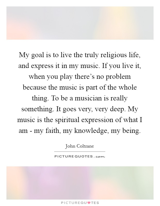My goal is to live the truly religious life, and express it in my music. If you live it, when you play there's no problem because the music is part of the whole thing. To be a musician is really something. It goes very, very deep. My music is the spiritual expression of what I am - my faith, my knowledge, my being Picture Quote #1