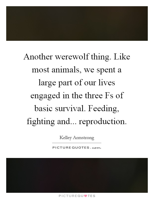 Another werewolf thing. Like most animals, we spent a large part of our lives engaged in the three Fs of basic survival. Feeding, fighting and... reproduction Picture Quote #1