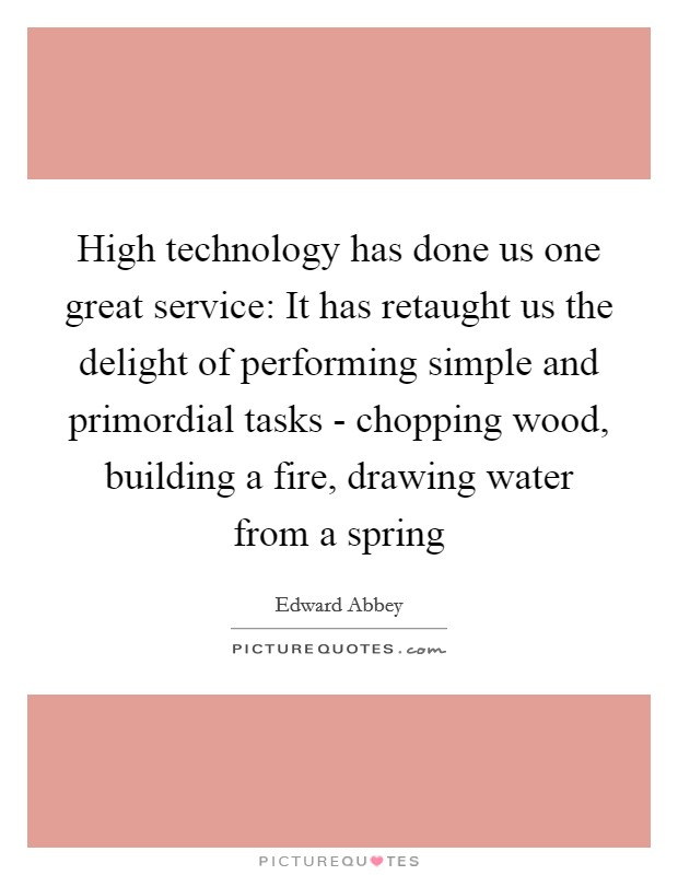 High technology has done us one great service: It has retaught us the delight of performing simple and primordial tasks - chopping wood, building a fire, drawing water from a spring Picture Quote #1