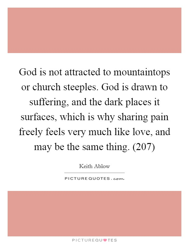 God is not attracted to mountaintops or church steeples. God is drawn to suffering, and the dark places it surfaces, which is why sharing pain freely feels very much like love, and may be the same thing. (207) Picture Quote #1