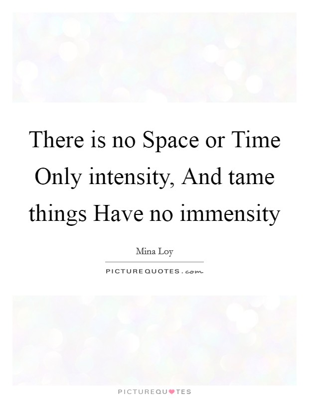 There is no Space or Time Only intensity, And tame things Have no immensity Picture Quote #1