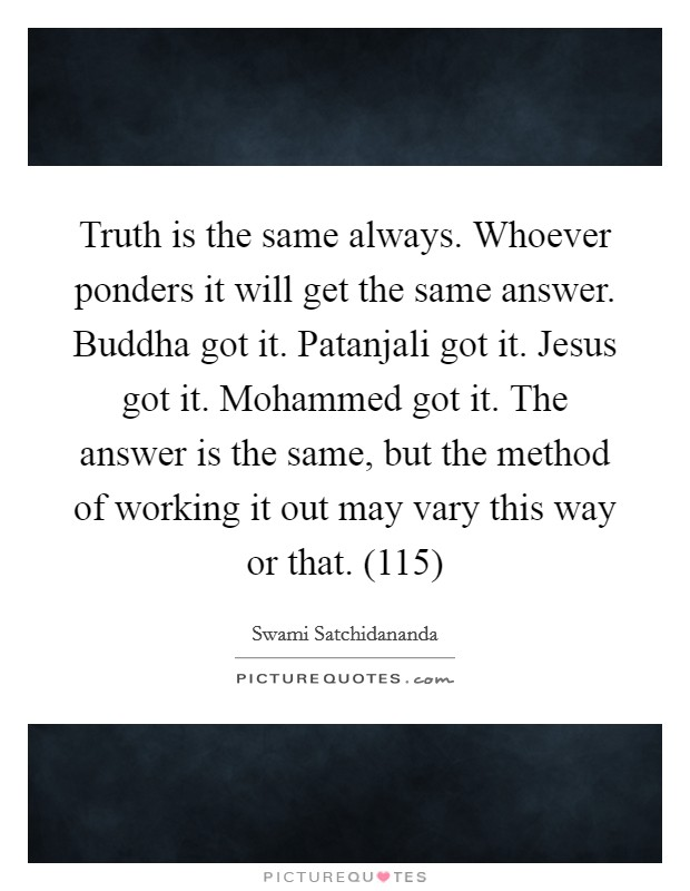 Truth is the same always. Whoever ponders it will get the same answer. Buddha got it. Patanjali got it. Jesus got it. Mohammed got it. The answer is the same, but the method of working it out may vary this way or that. (115) Picture Quote #1