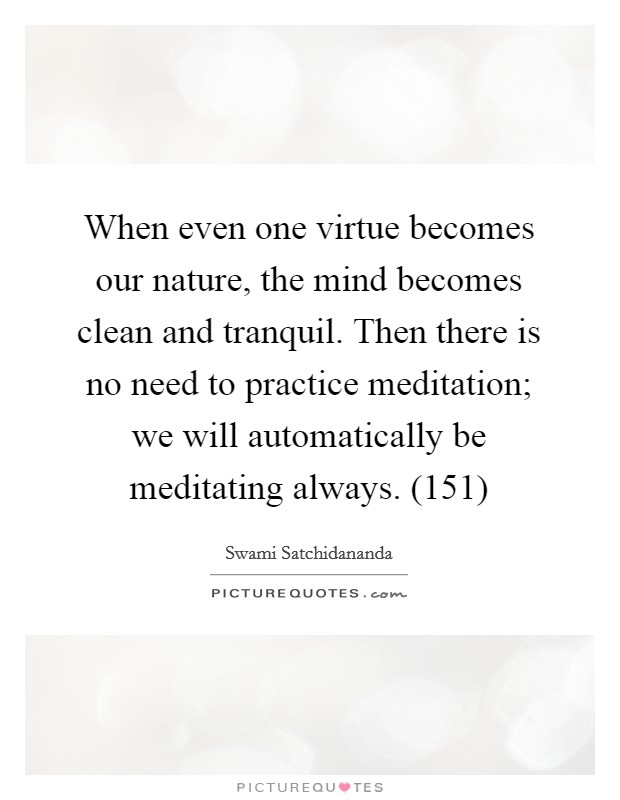 When even one virtue becomes our nature, the mind becomes clean and tranquil. Then there is no need to practice meditation; we will automatically be meditating always. (151) Picture Quote #1