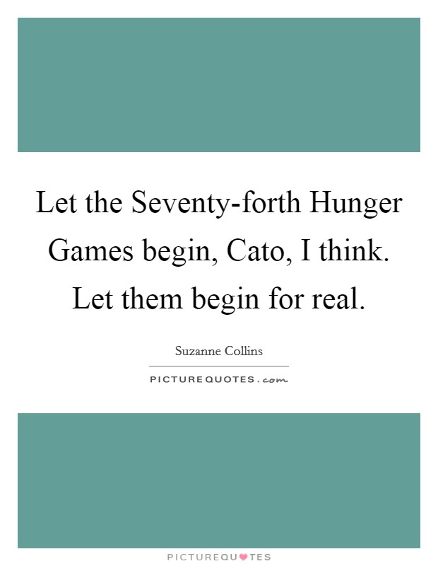 Let the Seventy-forth Hunger Games begin, Cato, I think. Let them begin for real Picture Quote #1