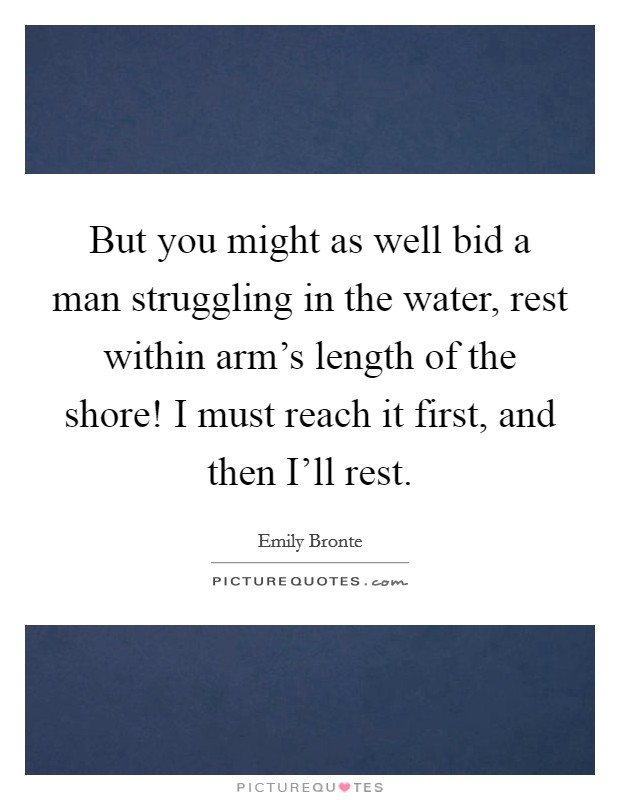 But you might as well bid a man struggling in the water, rest within arm's length of the shore! I must reach it first, and then I'll rest Picture Quote #1