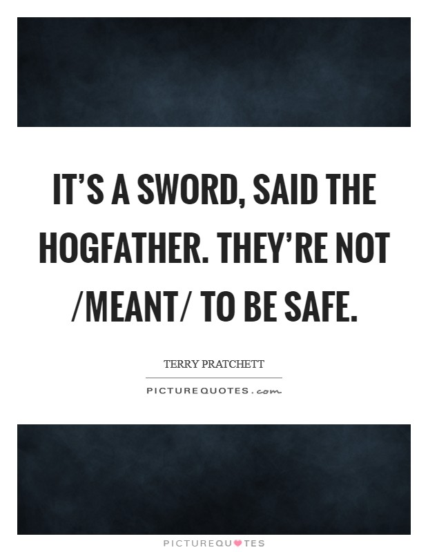IT'S A SWORD, said the Hogfather. THEY'RE NOT /MEANT/ TO BE SAFE Picture Quote #1