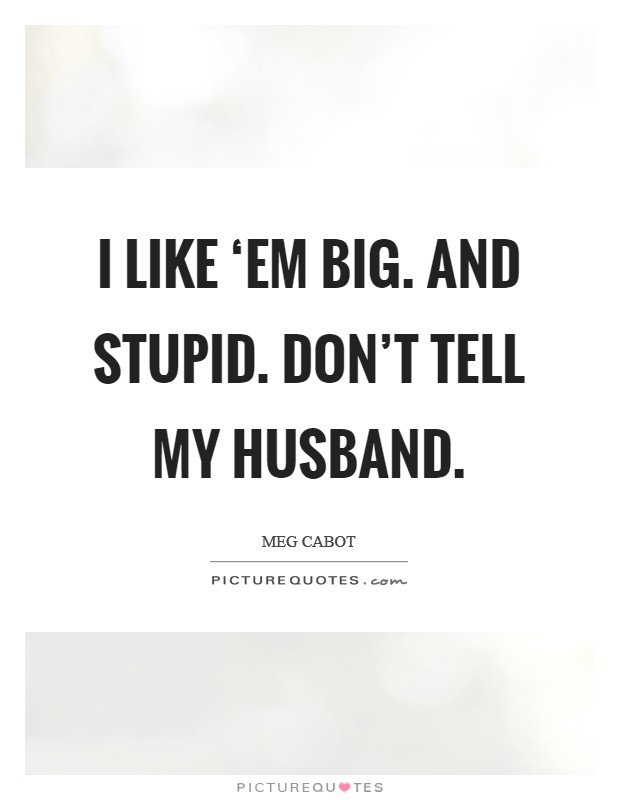 I like 'em big. And stupid. Don't tell my husband Picture Quote #1