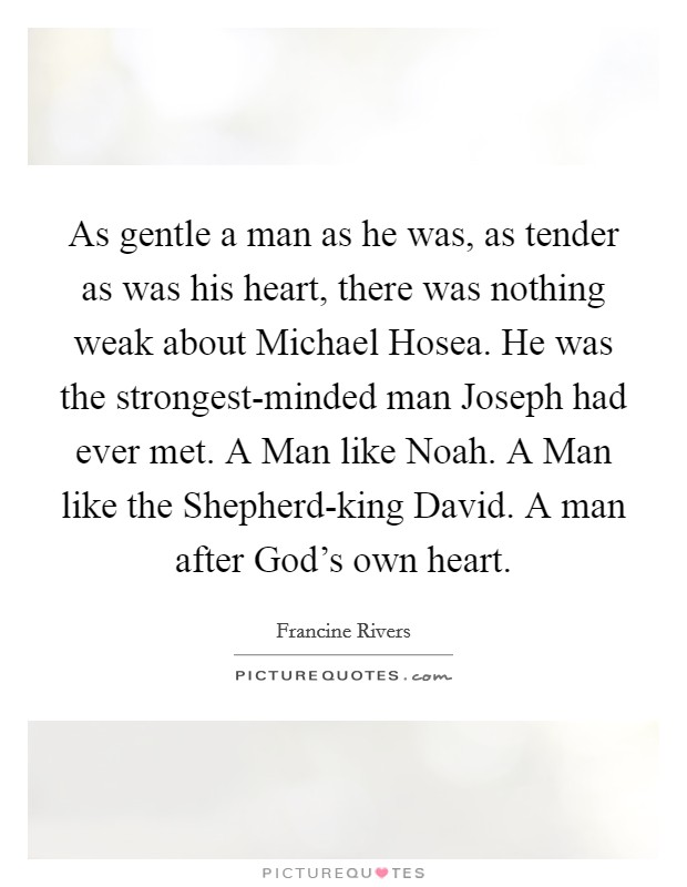As gentle a man as he was, as tender as was his heart, there was nothing weak about Michael Hosea. He was the strongest-minded man Joseph had ever met. A Man like Noah. A Man like the Shepherd-king David. A man after God's own heart Picture Quote #1