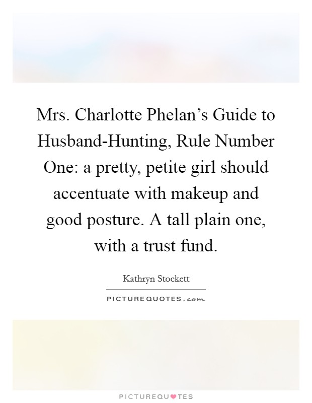 Mrs. Charlotte Phelan's Guide to Husband-Hunting, Rule Number One: a pretty, petite girl should accentuate with makeup and good posture. A tall plain one, with a trust fund Picture Quote #1