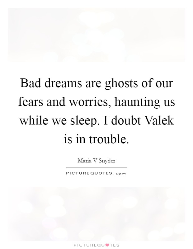 Bad dreams are ghosts of our fears and worries, haunting us while we sleep. I doubt Valek is in trouble Picture Quote #1