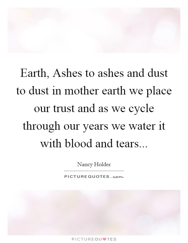 Earth, Ashes to ashes and dust to dust in mother earth we place our trust and as we cycle through our years we water it with blood and tears Picture Quote #1