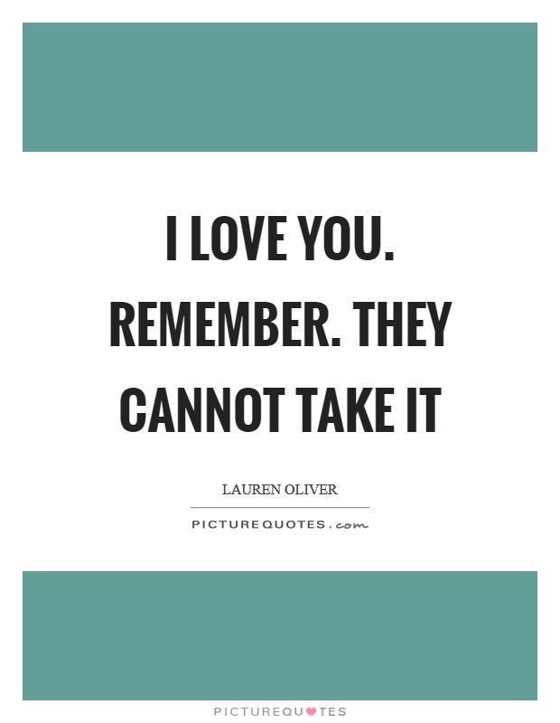 I love you. Remember. They cannot take it Picture Quote #1
