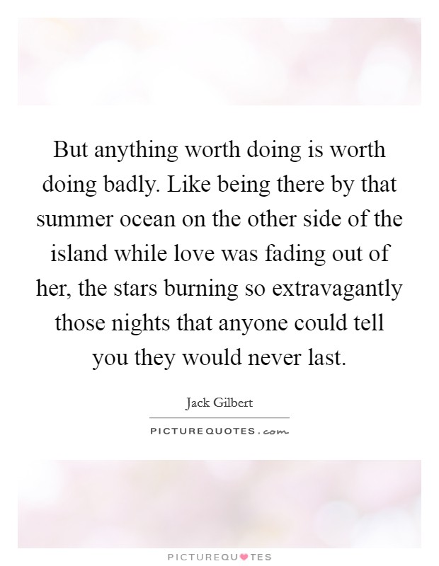 But anything worth doing is worth doing badly. Like being there by that summer ocean on the other side of the island while love was fading out of her, the stars burning so extravagantly those nights that anyone could tell you they would never last Picture Quote #1