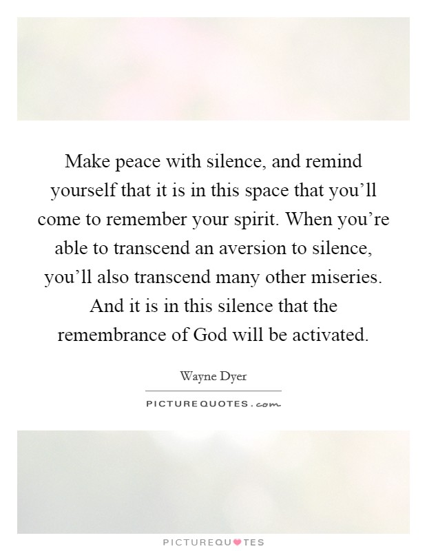 Make peace with silence, and remind yourself that it is in this space that you'll come to remember your spirit. When you're able to transcend an aversion to silence, you'll also transcend many other miseries. And it is in this silence that the remembrance of God will be activated Picture Quote #1