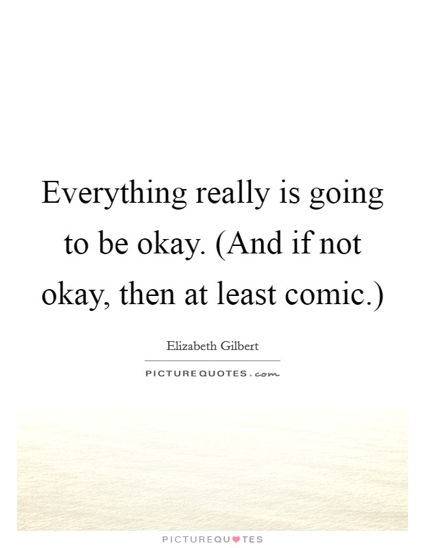 Everything really is going to be okay. (And if not okay, then at least comic.) Picture Quote #1