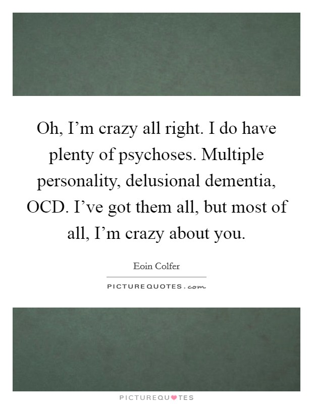 Oh, I'm crazy all right. I do have plenty of psychoses. Multiple personality, delusional dementia, OCD. I've got them all, but most of all, I'm crazy about you Picture Quote #1