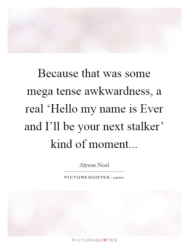 Because that was some mega tense awkwardness, a real 'Hello my name is Ever and I'll be your next stalker' kind of moment Picture Quote #1